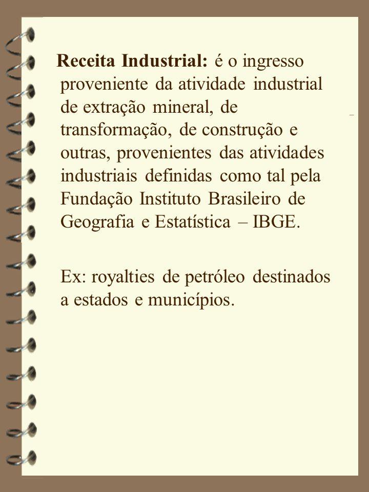 Receita Industrial: é o ingresso proveniente da atividade industrial de extração mineral, de transformação, de construção e outras, provenientes das atividades industriais definidas como tal pela Fundação Instituto Brasileiro de Geografia e Estatística – IBGE.