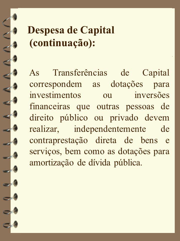 Despesa de Capital (continuação): As Transferências de Capital correspondem as dotações para investimentos ou inversões financeiras que outras pessoas de direito público ou privado devem realizar, independentemente de contraprestação direta de bens e serviços, bem como as dotações para amortização de dívida pública.