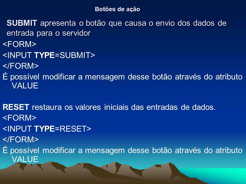 SUBMIT apresenta o botão que causa o envio dos dados de entrada para o servidor É possível modificar a mensagem desse botão através do atributo VALUE RESET restaura os valores iniciais das entradas de dados.
