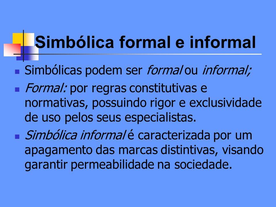 Simbólica formal e informal Simbólicas podem ser formal ou informal; Formal: por regras constitutivas e normativas, possuindo rigor e exclusividade de uso pelos seus especialistas.