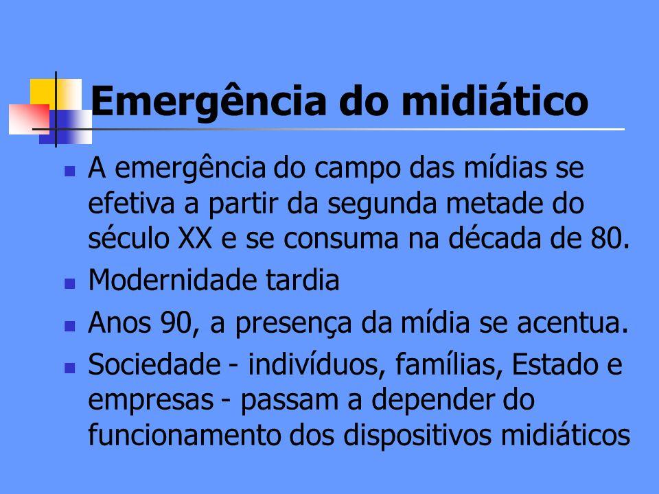 Emergência do midiático A emergência do campo das mídias se efetiva a partir da segunda metade do século XX e se consuma na década de 80.