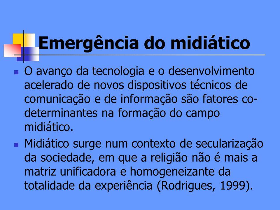 Emergência do midiático O avanço da tecnologia e o desenvolvimento acelerado de novos dispositivos técnicos de comunicação e de informação são fatores co- determinantes na formação do campo midiático.