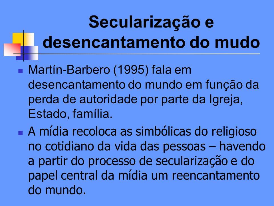Secularização e desencantamento do mudo Martín-Barbero (1995) fala em desencantamento do mundo em função da perda de autoridade por parte da Igreja, Estado, família.