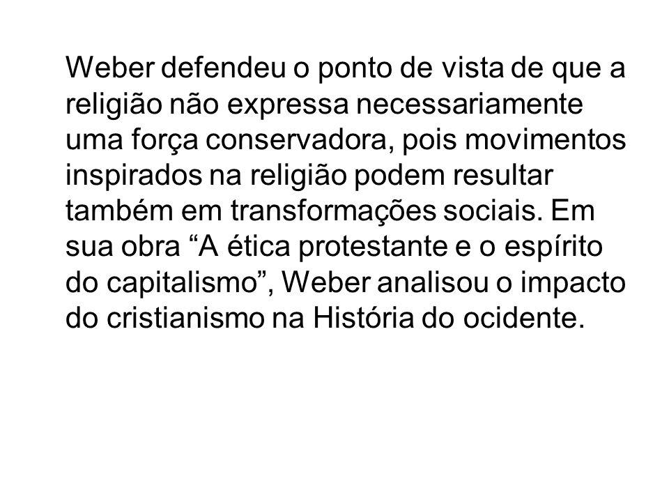 Weber defendeu o ponto de vista de que a religião não expressa necessariamente uma força conservadora, pois movimentos inspirados na religião podem re