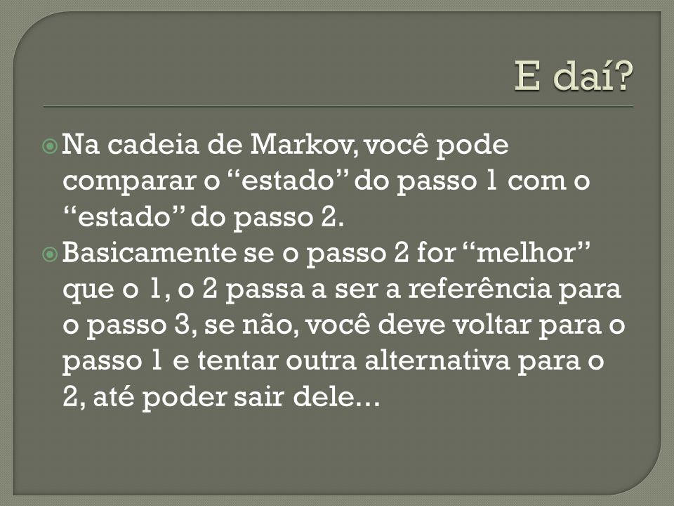 Na cadeia de Markov, você pode comparar o estado do passo 1 com o estado do passo 2. Basicamente se o passo 2 for melhor que o 1, o 2 passa a ser a re