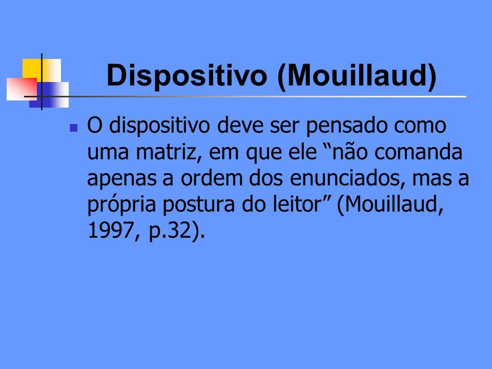 Dispositivo (Mouillaud) O dispositivo não é só o suporte técnico onde os discursos são enunciados, mas também uma matriz que orienta e que co-determina os vínculos que os receptores estabelecem com essa oferta discursiva.