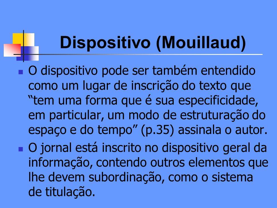 Dispositivo (Mouillaud) Mesmo que dê ênfase à questão da materialidade e ao suporte, Mouillaud (1997) destaca que o dispositivo é uma matriz orientadora dos modos de interpretação, perspectiva que pode ser projetada para a televisão como lugar de produção de sentidos.