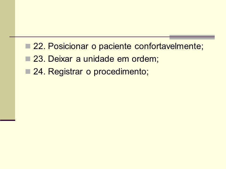 22. Posicionar o paciente confortavelmente; 23. Deixar a unidade em ordem; 24. Registrar o procedimento;