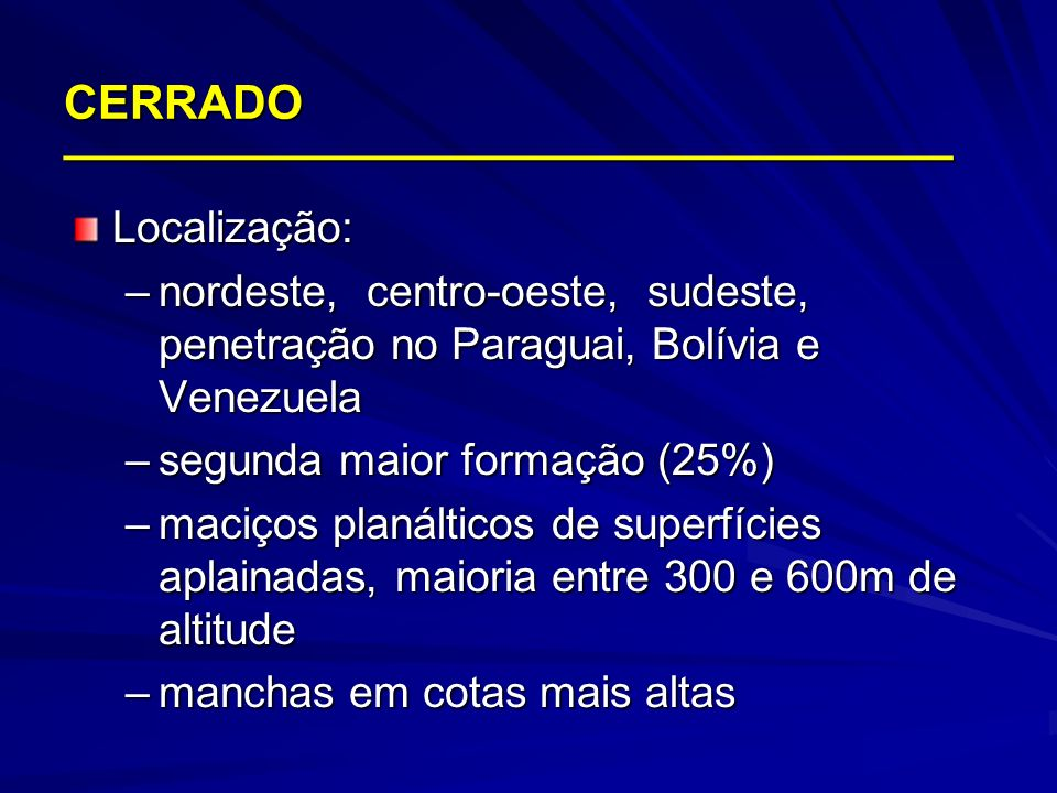CERRADO __________________________________ Localização: –nordeste, centro-oeste, sudeste, penetração no Paraguai, Bolívia e Venezuela –segunda maior f