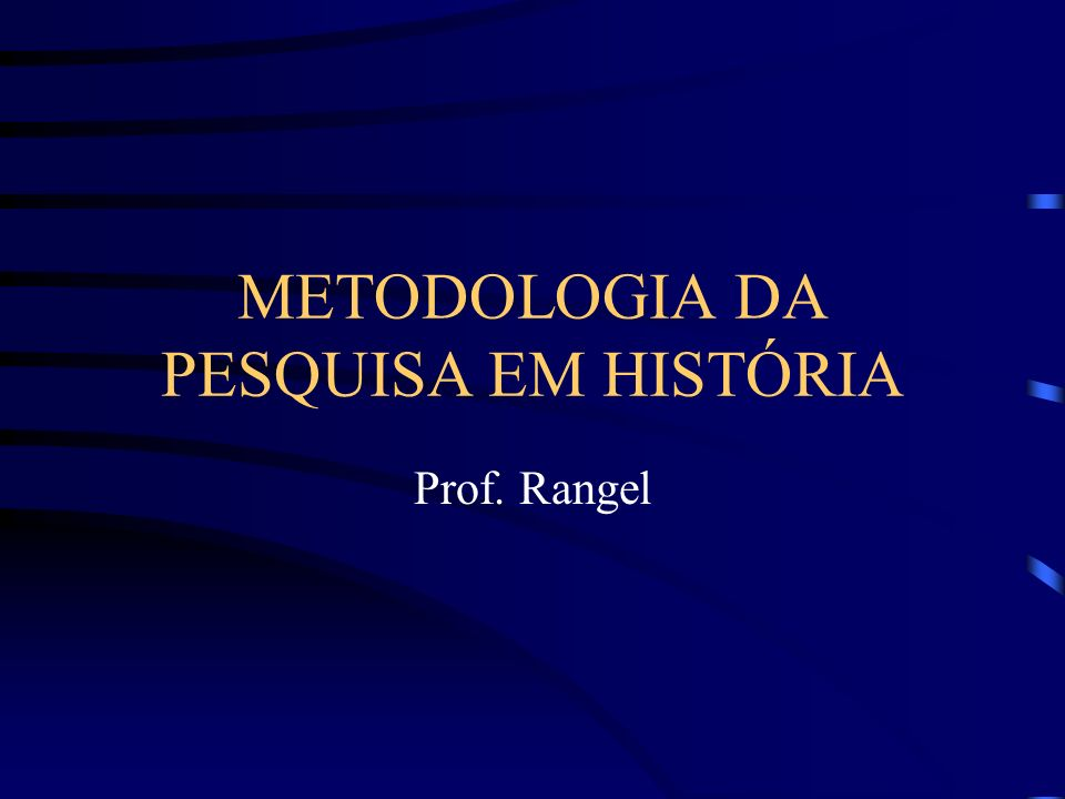 METODOLOGIA DA PESQUISA EM HISTÓRIA Prof. Rangel