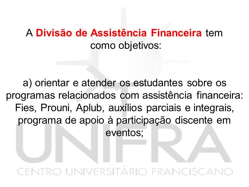 A Divisão de Assistência Financeira tem como objetivos: a) orientar e atender os estudantes sobre os programas relacionados com assistência financeira: Fies, Prouni, Aplub, auxílios parciais e integrais, programa de apoio à participação discente em eventos;