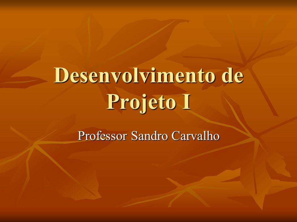 Desenvolvimento de Projeto I Professor Sandro Carvalho