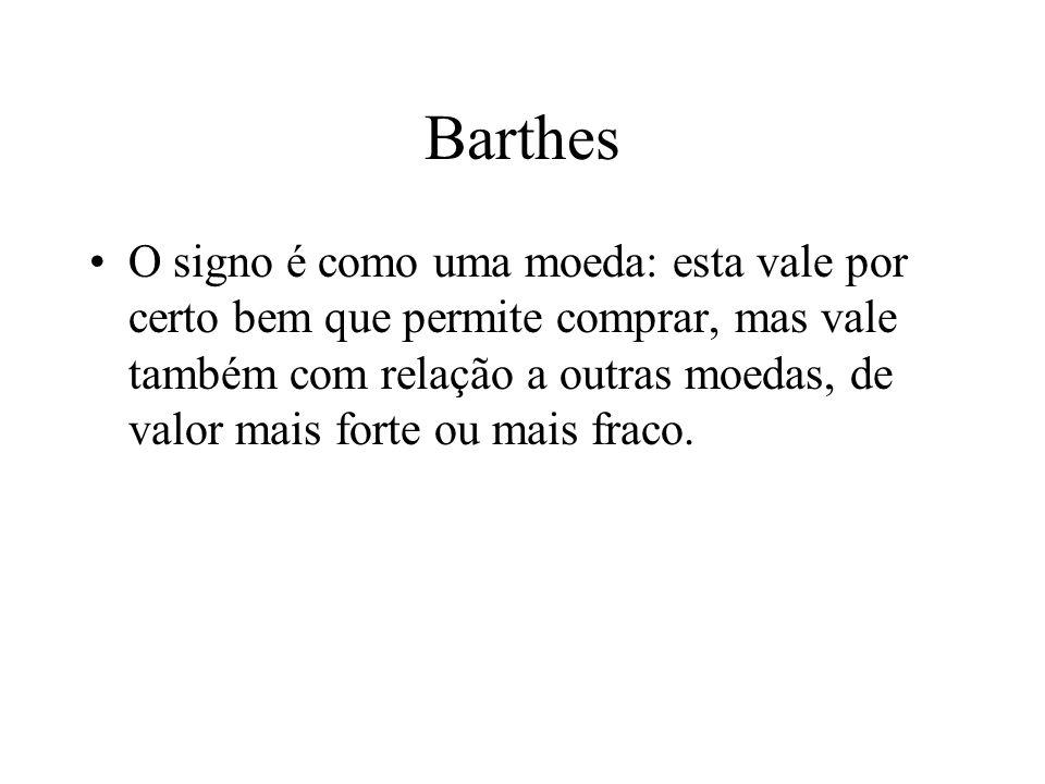 Barthes O signo é como uma moeda: esta vale por certo bem que permite comprar, mas vale também com relação a outras moedas, de valor mais forte ou mais fraco.