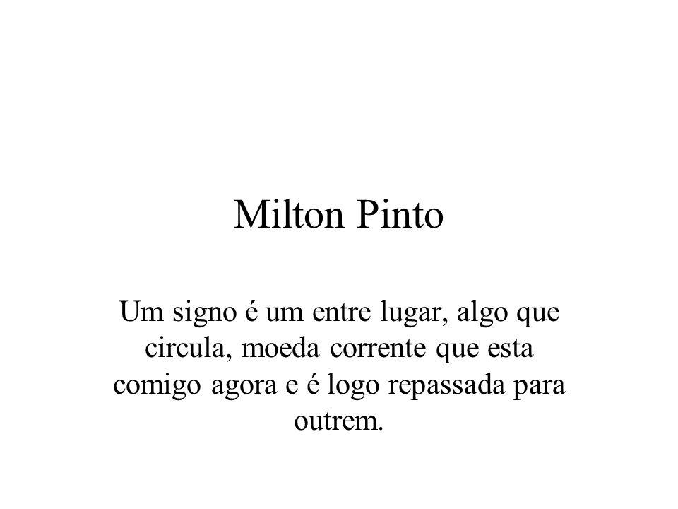 Milton Pinto Um signo é um entre lugar, algo que circula, moeda corrente que esta comigo agora e é logo repassada para outrem.