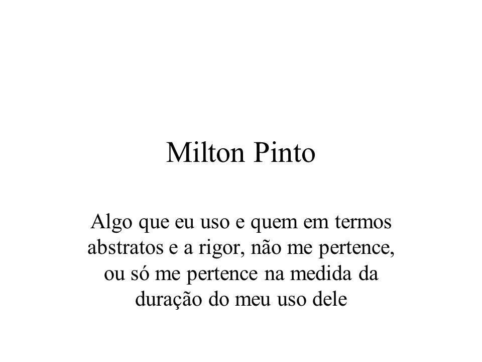Milton Pinto Algo que eu uso e quem em termos abstratos e a rigor, não me pertence, ou só me pertence na medida da duração do meu uso dele