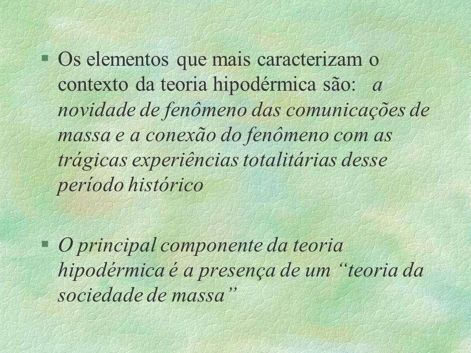 §Os elementos que mais caracterizam o contexto da teoria hipodérmica são: a novidade de fenômeno das comunicações de massa e a conexão do fenômeno com