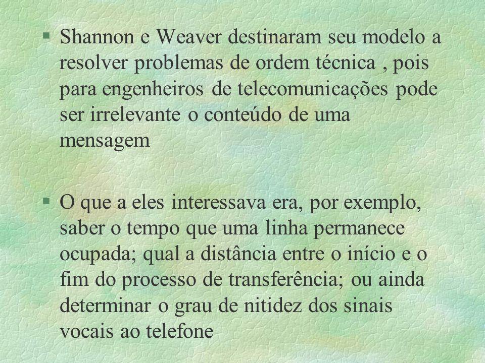 §Shannon e Weaver destinaram seu modelo a resolver problemas de ordem técnica, pois para engenheiros de telecomunicações pode ser irrelevante o conteú