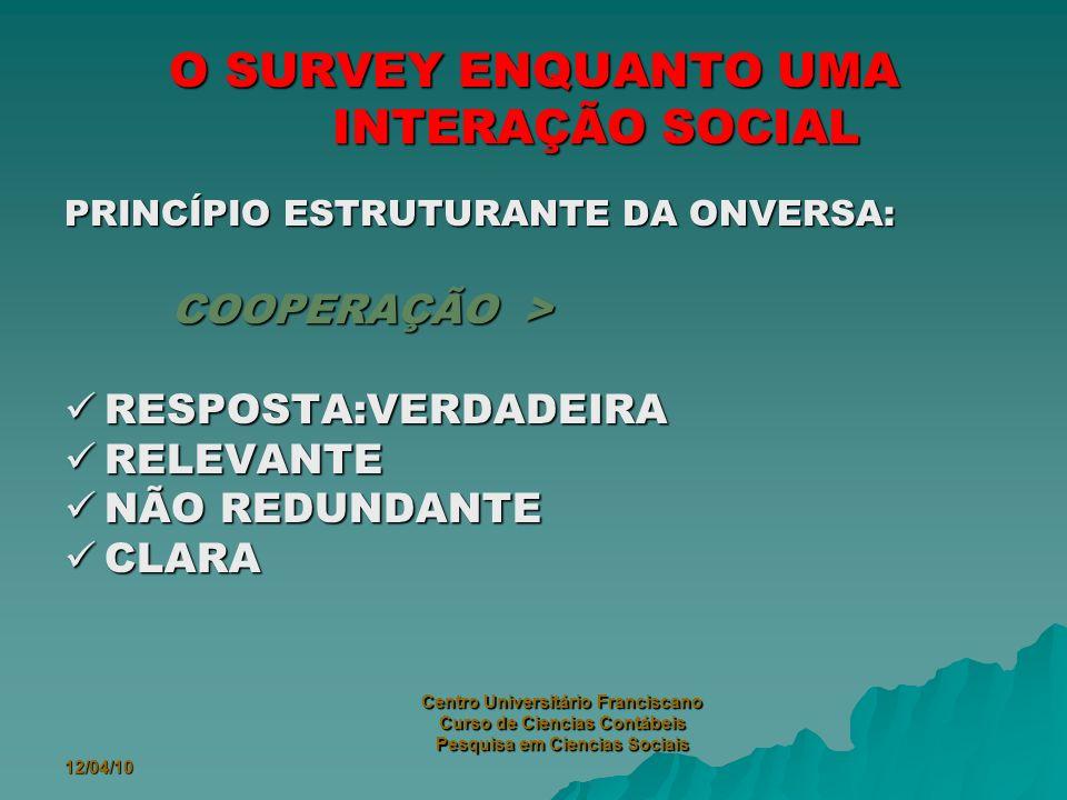 12/04/10 Centro Universitário Franciscano Curso de Ciencias Contábeis Pesquisa em Ciencias Sociais O SURVEY ENQUANTO UMA INTERAÇÃO SOCIAL PRINCÍPIO ESTRUTURANTE DA ONVERSA: COOPERAÇÃO > RESPOSTA:VERDADEIRA RESPOSTA:VERDADEIRA RELEVANTE RELEVANTE NÃO REDUNDANTE NÃO REDUNDANTE CLARA CLARA