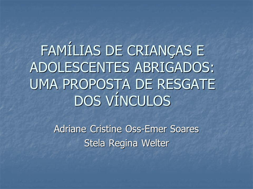 FAMÍLIAS DE CRIANÇAS E ADOLESCENTES ABRIGADOS: UMA PROPOSTA DE RESGATE DOS VÍNCULOS Adriane Cristine Oss-Emer Soares Stela Regina Welter