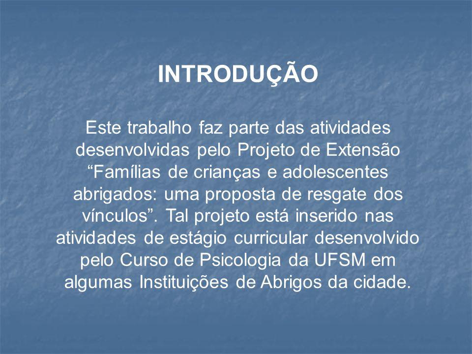 INTRODUÇÃO Este trabalho faz parte das atividades desenvolvidas pelo Projeto de Extensão Famílias de crianças e adolescentes abrigados: uma proposta d