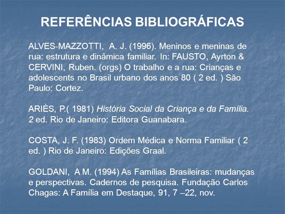 REFERÊNCIAS BIBLIOGRÁFICAS ALVES-MAZZOTTI, A. J. (1996). Meninos e meninas de rua: estrutura e dinâmica familiar. In: FAUSTO, Ayrton & CERVINI, Ruben.