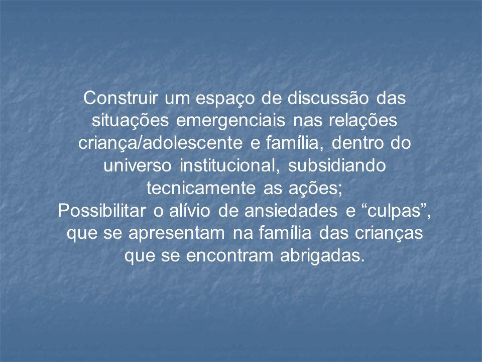 Construir um espaço de discussão das situações emergenciais nas relações criança/adolescente e família, dentro do universo institucional, subsidiando