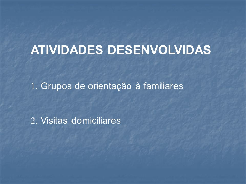 ATIVIDADES DESENVOLVIDAS. Grupos de orientação à familiares. Visitas domiciliares