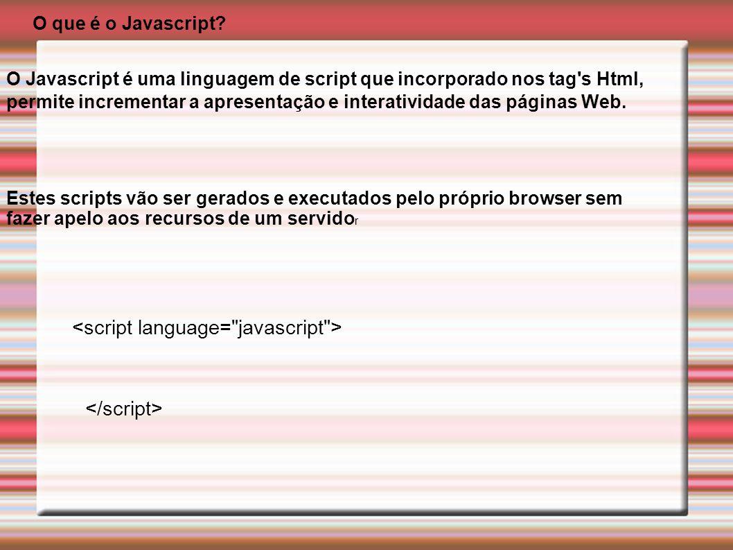 O Javascript é uma linguagem de script que incorporado nos tag's Html, permite incrementar a apresentação e interatividade das páginas Web. O que é o