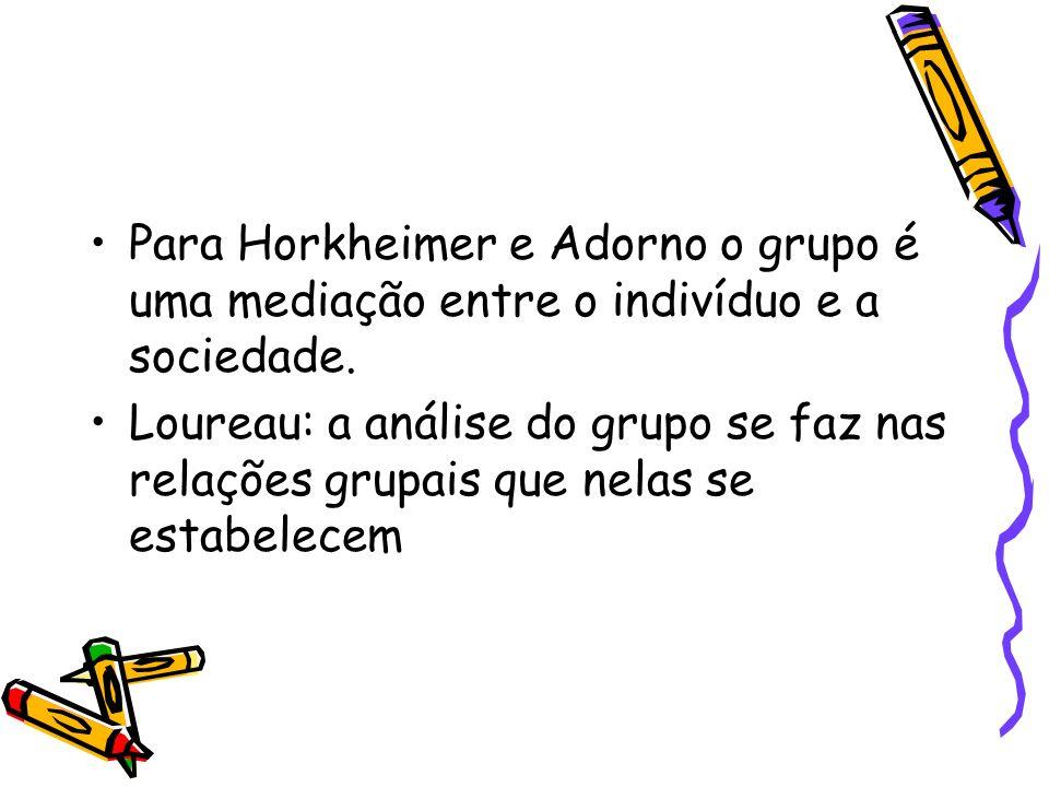 Para Horkheimer e Adorno o grupo é uma mediação entre o indivíduo e a sociedade. Loureau: a análise do grupo se faz nas relações grupais que nelas se