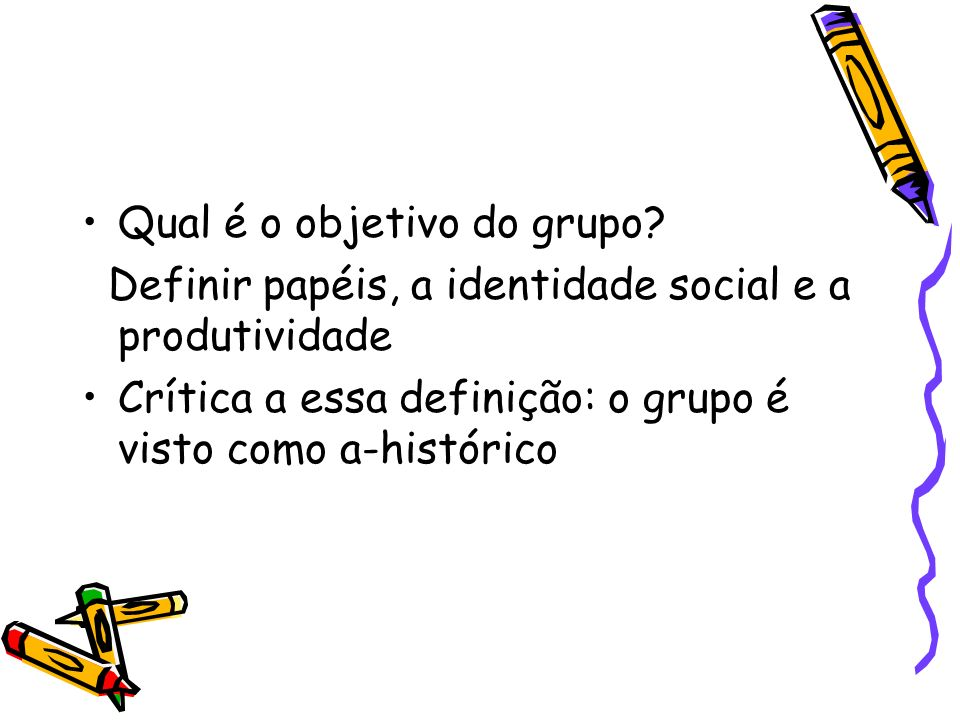 Qual é o objetivo do grupo? Definir papéis, a identidade social e a produtividade Crítica a essa definição: o grupo é visto como a-histórico