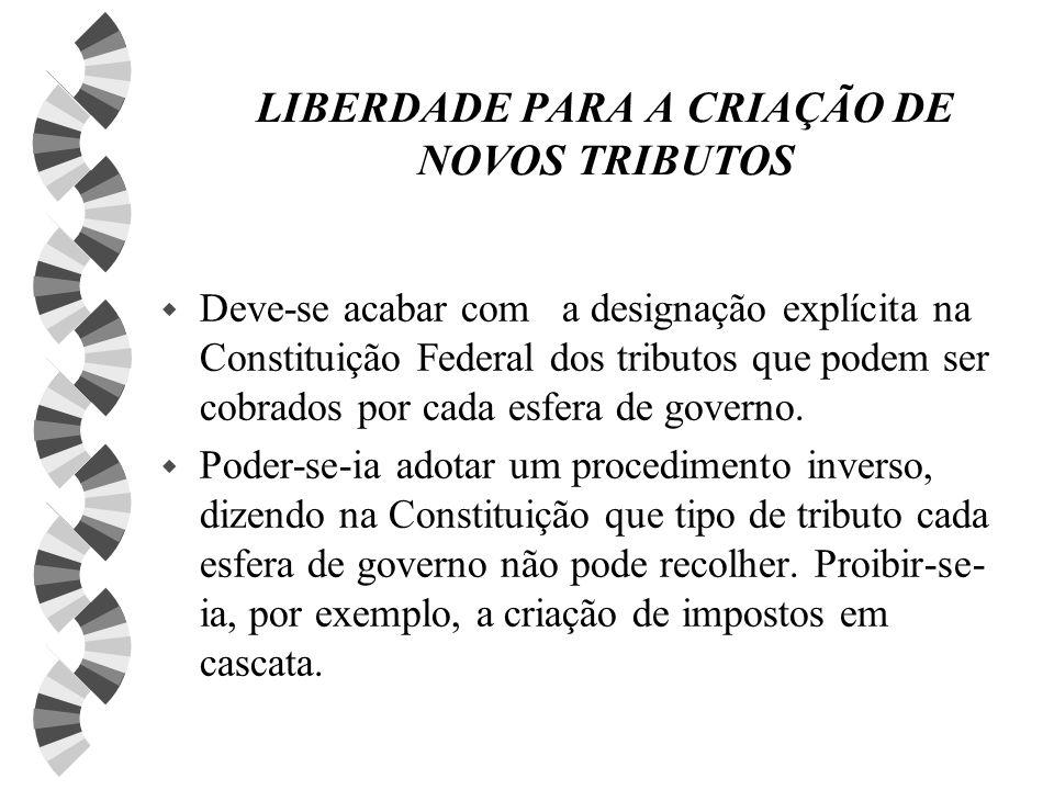 LIBERDADE PARA A CRIAÇÃO DE NOVOS TRIBUTOS w Deve-se acabar com a designação explícita na Constituição Federal dos tributos que podem ser cobrados por cada esfera de governo.
