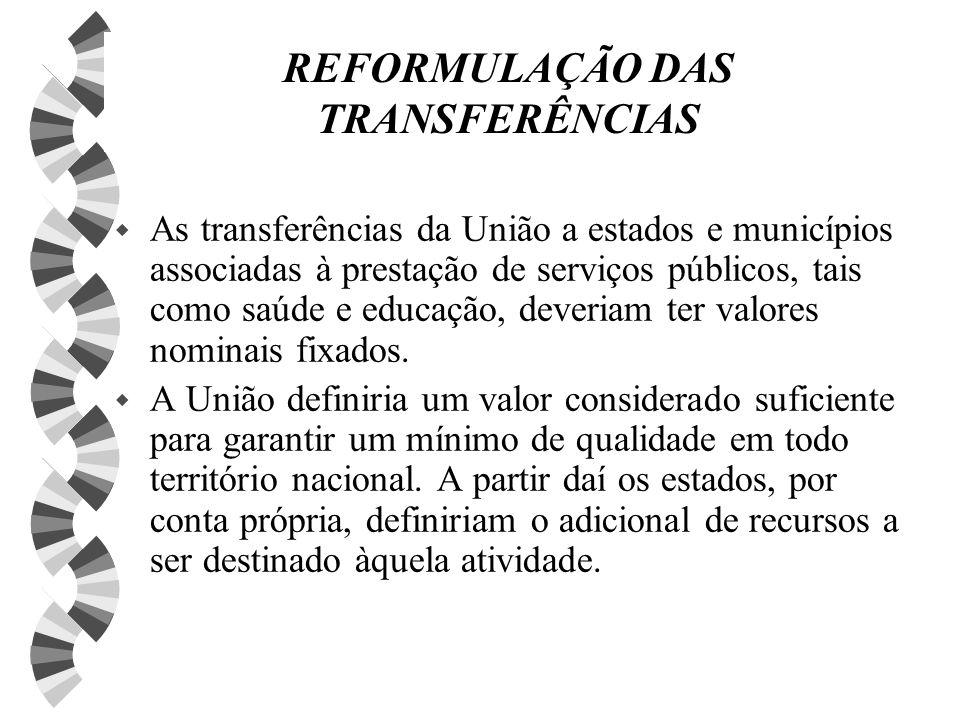 REFORMULAÇÃO DAS TRANSFERÊNCIAS w As transferências da União a estados e municípios associadas à prestação de serviços públicos, tais como saúde e educação, deveriam ter valores nominais fixados.