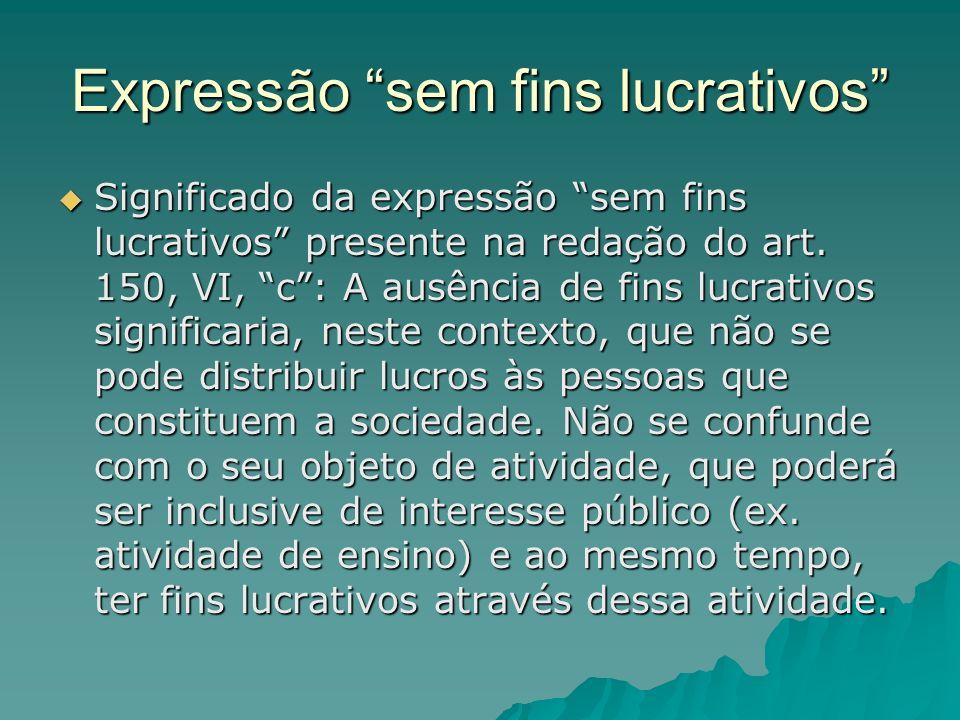Expressão sem fins lucrativos Significado da expressão sem fins lucrativos presente na redação do art. 150, VI, c: A ausência de fins lucrativos signi
