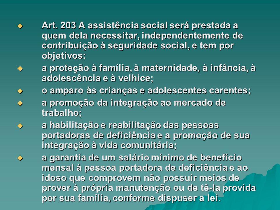 Art. 203 A assistência social será prestada a quem dela necessitar, independentemente de contribuição à seguridade social, e tem por objetivos: Art. 2
