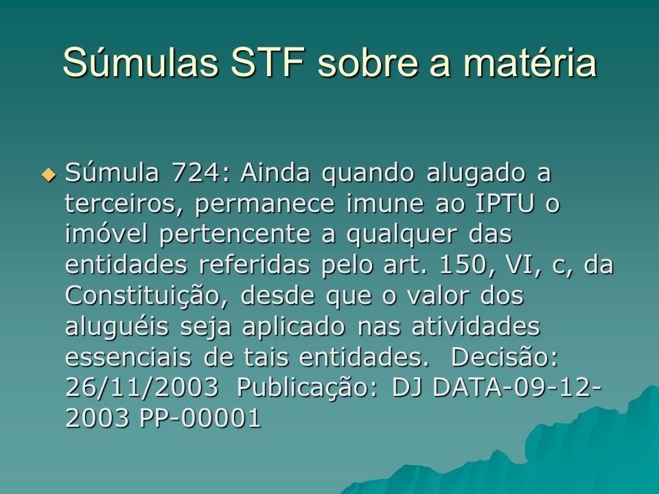 Súmulas STF sobre a matéria Súmula 724: Ainda quando alugado a terceiros, permanece imune ao IPTU o imóvel pertencente a qualquer das entidades referi