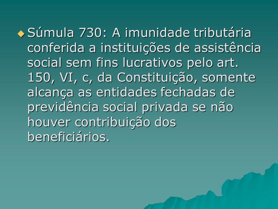 Súmula 730: A imunidade tributária conferida a instituições de assistência social sem fins lucrativos pelo art. 150, VI, c, da Constituição, somente a