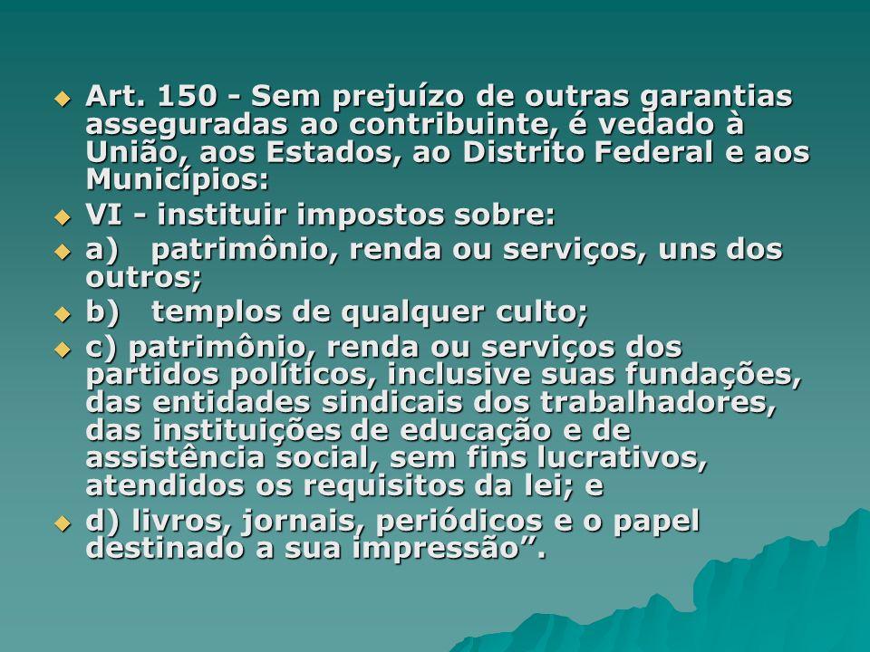 Art. 150 - Sem prejuízo de outras garantias asseguradas ao contribuinte, é vedado à União, aos Estados, ao Distrito Federal e aos Municípios: Art. 150