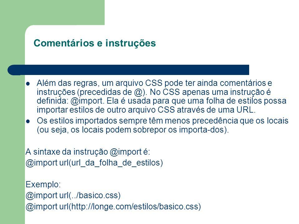 Comentários e instruções Além das regras, um arquivo CSS pode ter ainda comentários e instruções (precedidas de @). No CSS apenas uma instrução é defi