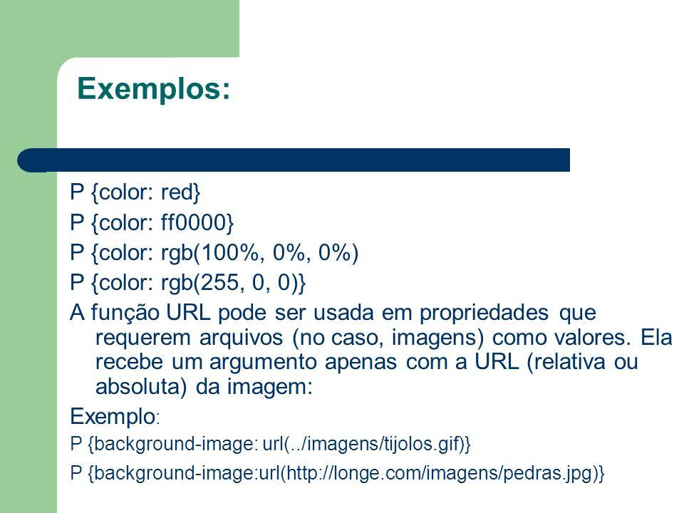 Exemplos: P {color: red} P {color: ff0000} P {color: rgb(100%, 0%, 0%) P {color: rgb(255, 0, 0)} A função URL pode ser usada em propriedades que reque
