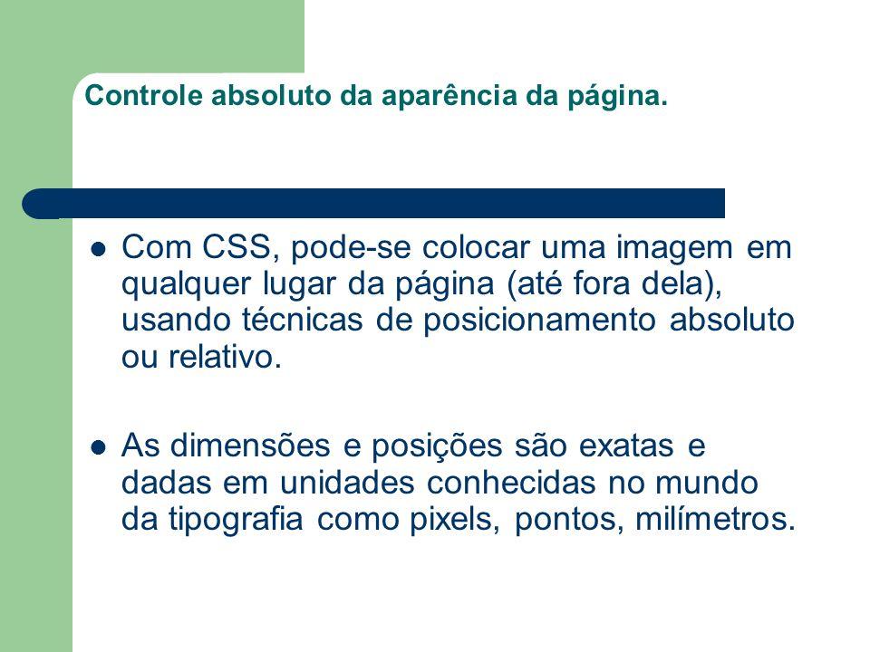 Controle absoluto da aparência da página. Com CSS, pode-se colocar uma imagem em qualquer lugar da página (até fora dela), usando técnicas de posicion