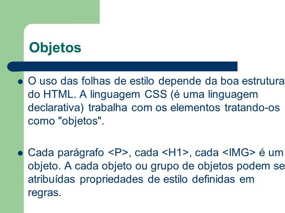 Objetos O uso das folhas de estilo depende da boa estrutura do HTML. A linguagem CSS (é uma linguagem declarativa) trabalha com os elementos tratando-