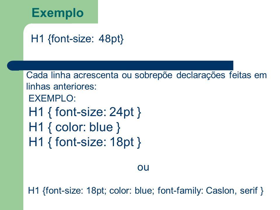 Exemplo H1 {font-size: 48pt} Cada linha acrescenta ou sobrepõe declarações feitas em linhas anteriores: H1 { font-size: 24pt } H1 { color: blue } H1 {
