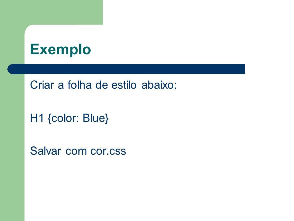 Exemplo Criar a folha de estilo abaixo: H1 {color: Blue} Salvar com cor.css