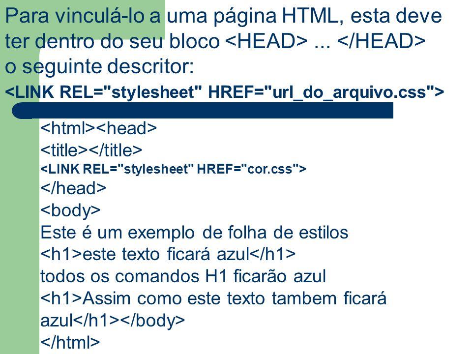 Para vinculá-lo a uma página HTML, esta deve ter dentro do seu bloco... o seguinte descritor: Este é um exemplo de folha de estilos este texto ficará