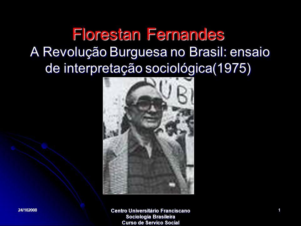 24/102008 Centro Universitário Franciscano Sociologia Brasileira Curso de Servico Social 1 Florestan Fernandes A Revolução Burguesa no Brasil: ensaio
