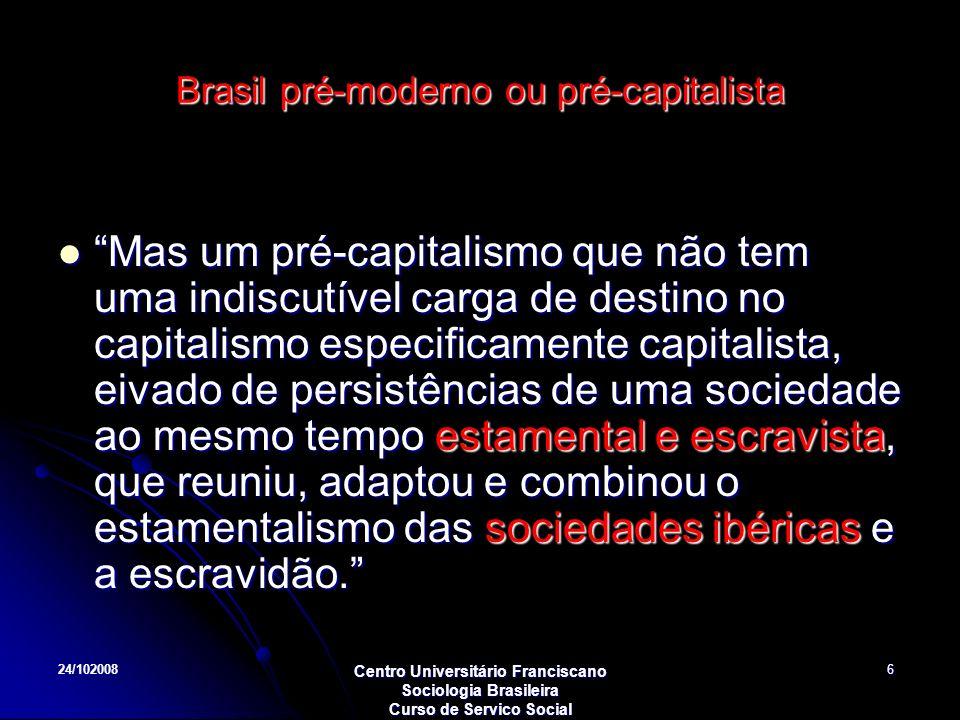 24/102008 Centro Universitário Franciscano Sociologia Brasileira Curso de Servico Social 6 Brasil pré-moderno ou pré-capitalista Mas um pré-capitalism