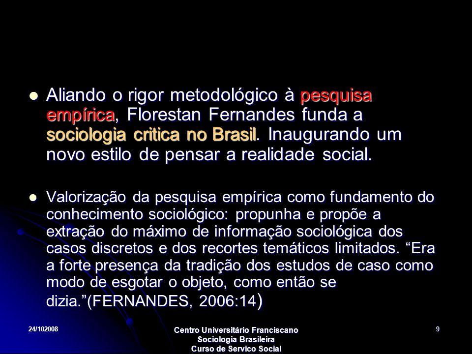 24/102008 Centro Universitário Franciscano Sociologia Brasileira Curso de Servico Social 9 Aliando o rigor metodológico à pesquisa empírica, Florestan