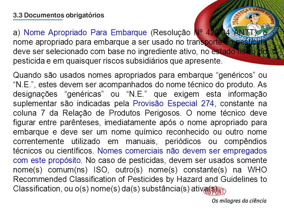 a) Nome Apropriado Para Embarque (Resolução Nº 420/04 ANTT): o nome apropriado para embarque a ser usado no transporte do pesticida deve ser selecionado com base no ingrediente ativo, no estado físico do pesticida e em quaisquer riscos subsidiários que apresente.