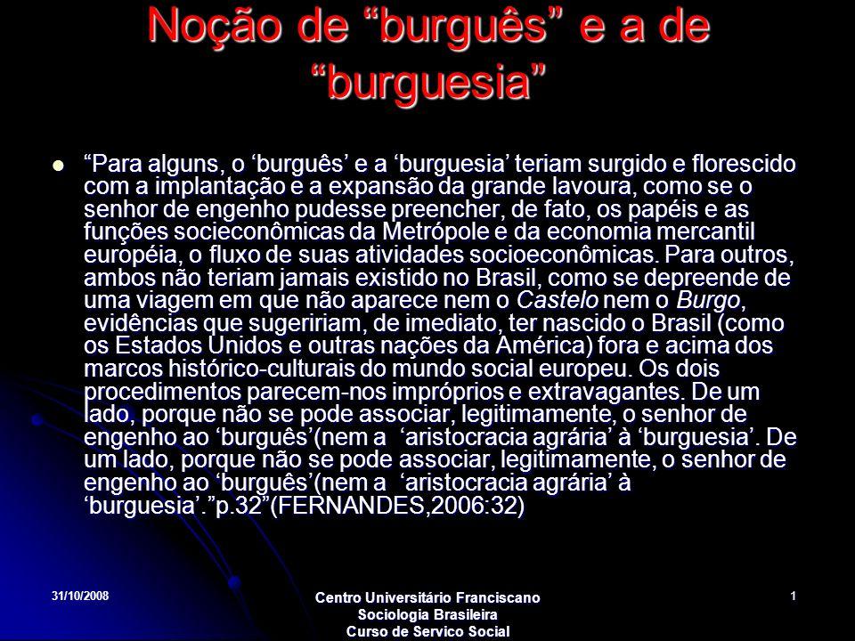 31/10/2008 Centro Universitário Franciscano Sociologia Brasileira Curso de Servico Social 1 Noção de burguês e a de burguesia Para alguns, o burguês e