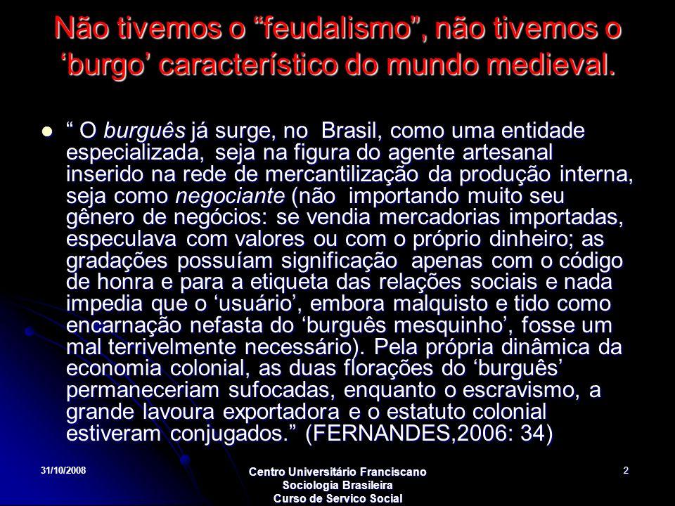 31/10/2008 Centro Universitário Franciscano Sociologia Brasileira Curso de Servico Social 2 Não tivemos o feudalismo, não tivemos o burgo característi